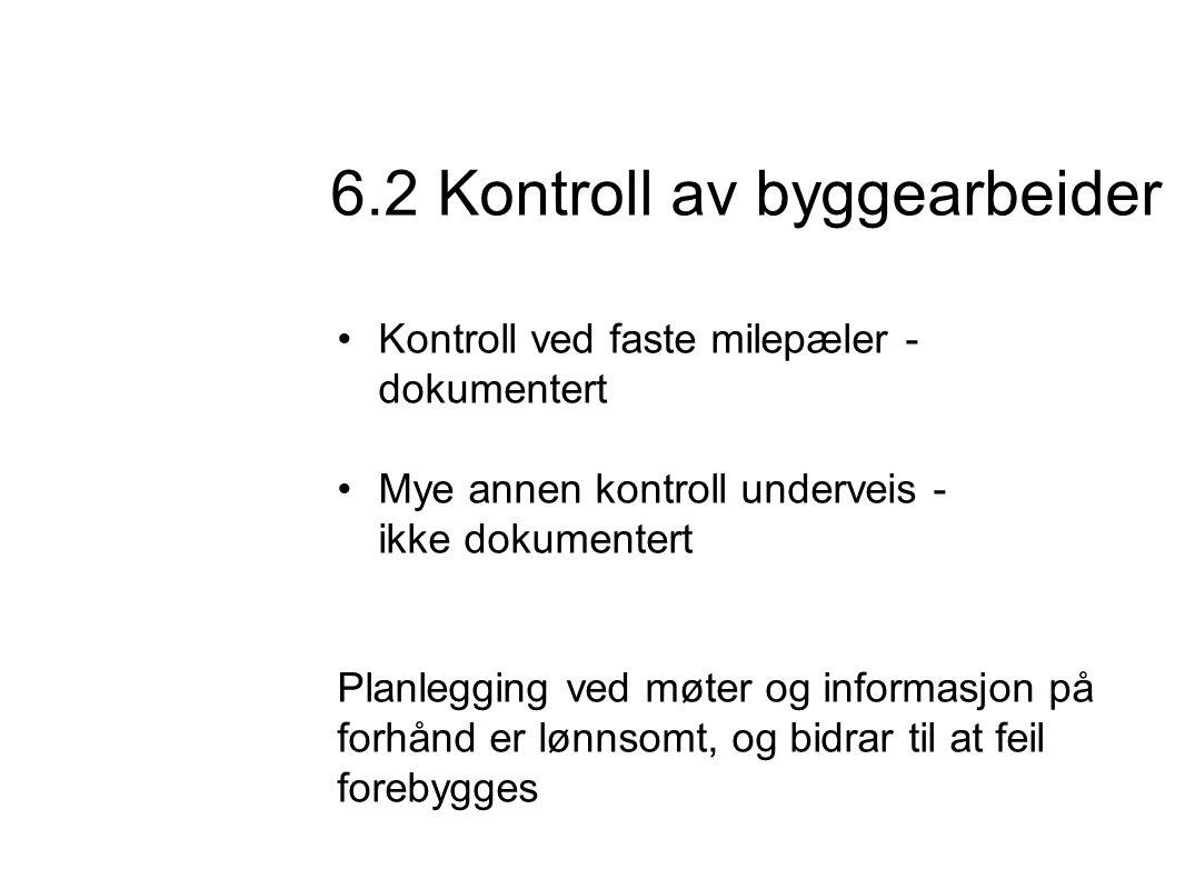 •Kontroll ved faste milepæler - dokumentert •Mye annen kontroll underveis - ikke dokumentert Planlegging ved møter og informasjon på forhånd er lønnsomt, og bidrar til at feil forebygges 6.2 Kontroll av byggearbeider