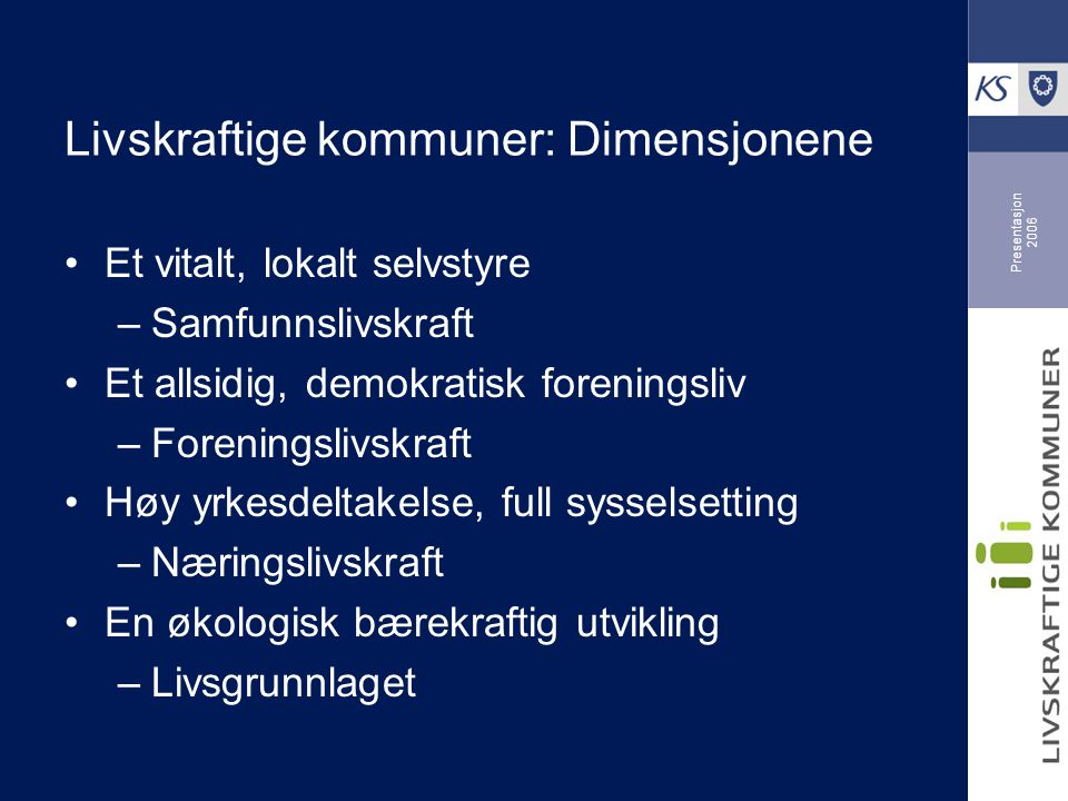 Presentasjon 2006 Livskraftige kommuner: Dimensjonene •Et vitalt, lokalt selvstyre –Samfunnslivskraft •Et allsidig, demokratisk foreningsliv –Foreningslivskraft •Høy yrkesdeltakelse, full sysselsetting –Næringslivskraft •En økologisk bærekraftig utvikling –Livsgrunnlaget