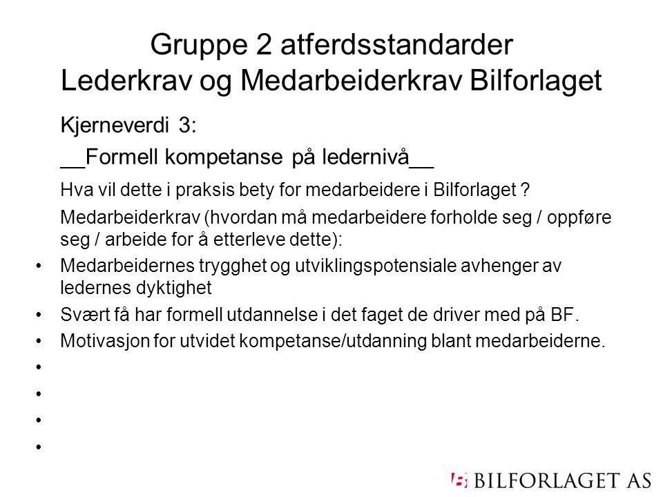 Gruppe 2 atferdsstandarder Lederkrav og Medarbeiderkrav Bilforlaget Kjerneverdi 3: __Formell kompetanse på ledernivå__ Hva vil dette i praksis bety fo