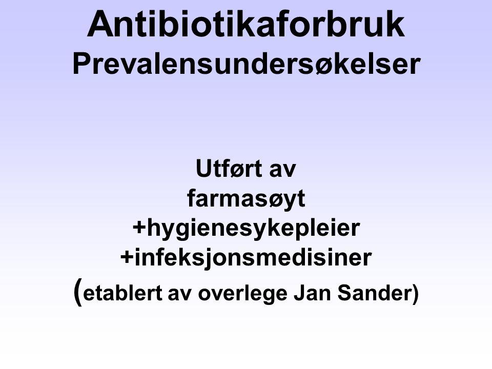 Antibiotikaforbruk Prevalensundersøkelser Utført av farmasøyt +hygienesykepleier +infeksjonsmedisiner ( etablert av overlege Jan Sander)