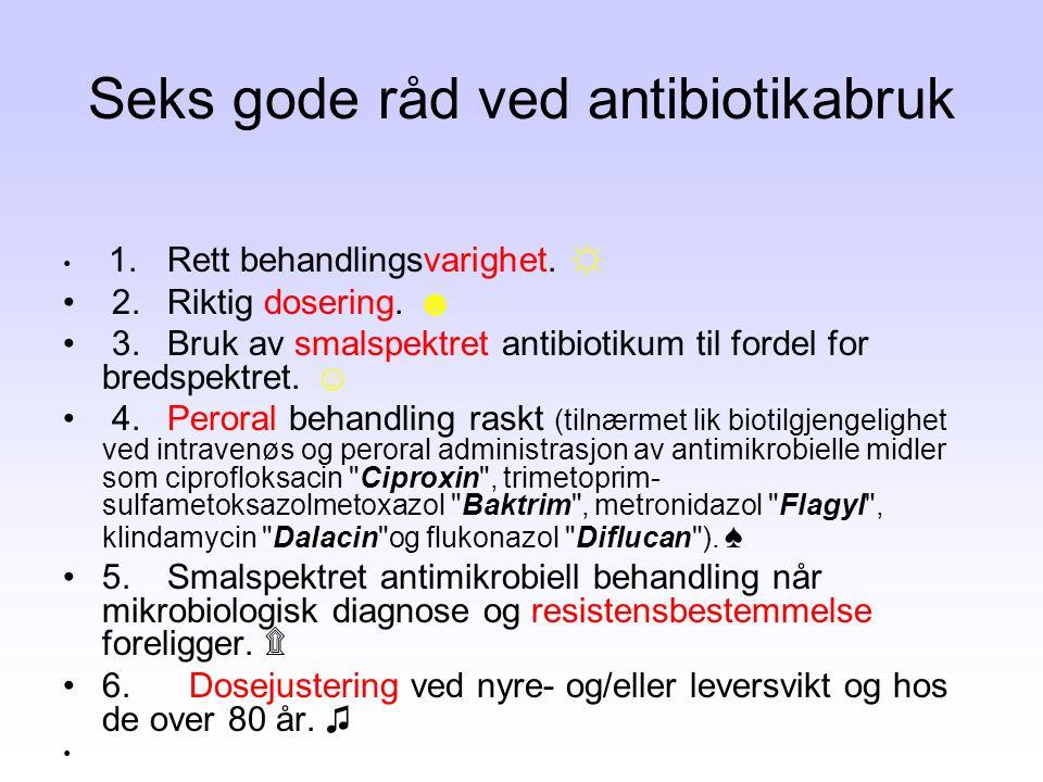 Seks gode råd ved antibiotikabruk • 1.Rett behandlingsvarighet. ☼ • 2.Riktig dosering. ☻ • 3.Bruk av smalspektret antibiotikum til fordel for bredspek