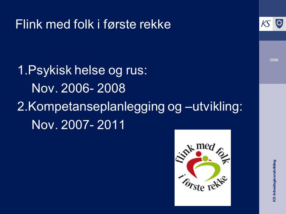 KS Arbeidsgiverutvikling 2008 Flink med folk i første rekke 1.Psykisk helse og rus: Nov. 2006- 2008 2.Kompetanseplanlegging og –utvikling: Nov. 2007-