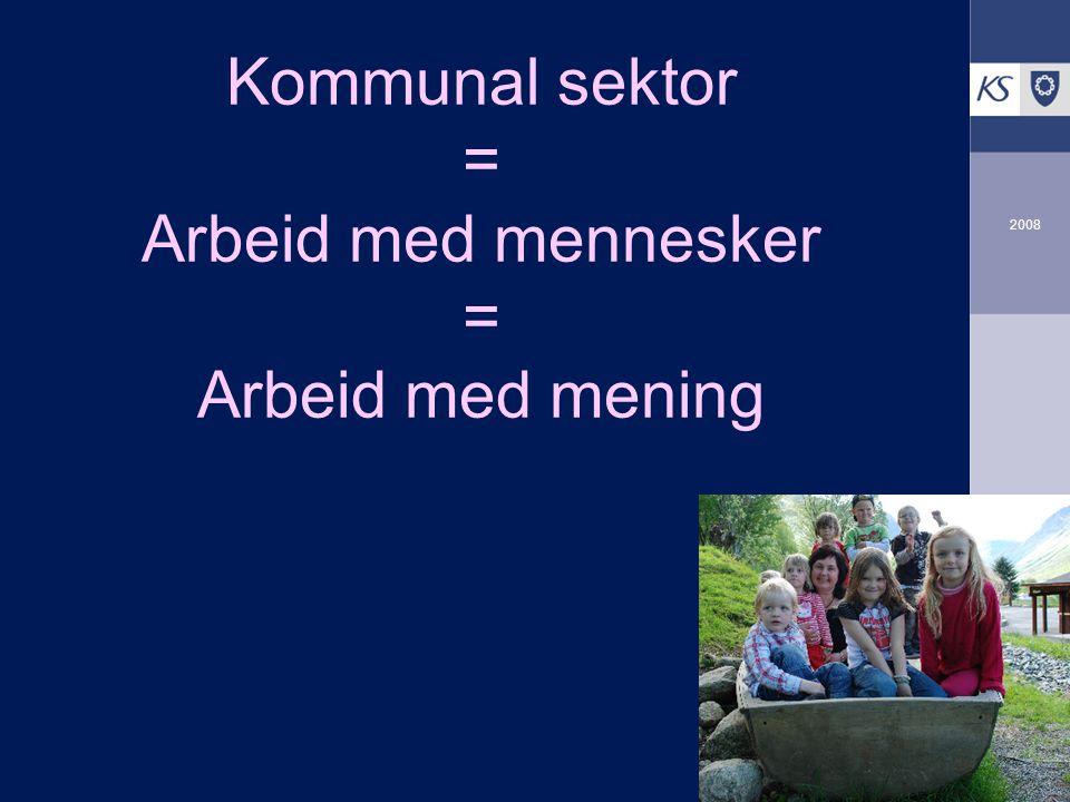 KS Arbeidsgiverutvikling 2008 Kommunal sektor = Arbeid med mennesker = Arbeid med mening