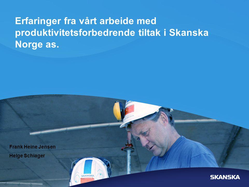 Erfaringer fra vårt arbeide med produktivitetsforbedrende tiltak i Skanska Norge as. Frank Heine Jensen Helge Schiager