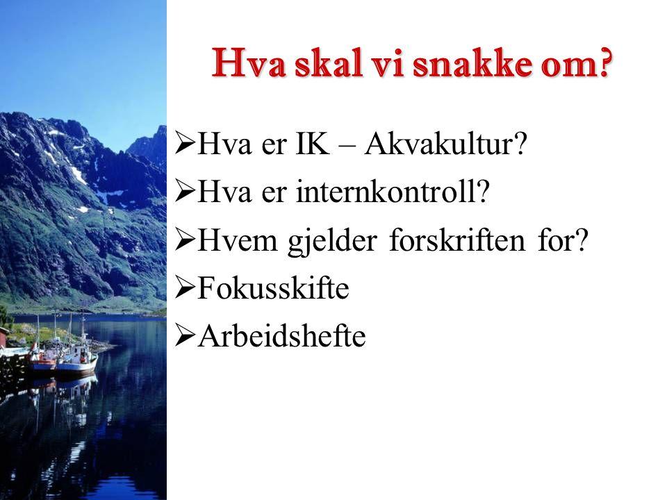  Hva er IK – Akvakultur?  Hva er internkontroll?  Hvem gjelder forskriften for?  Fokusskifte  Arbeidshefte Hva skal vi snakke om?