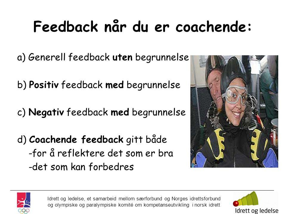 Idrett og ledelse, et samarbeid mellom særforbund og Norges idrettsforbund og olympiske og paralympiske komité om kompetanseutvikling i norsk idrett Feedback når du er coachende: a) Generell feedback uten begrunnelse b) Positiv feedback med begrunnelse c) Negativ feedback med begrunnelse d) Coachende feedback gitt både -for å reflektere det som er bra -det som kan forbedres