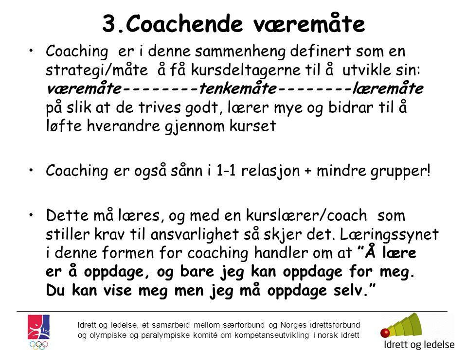 Idrett og ledelse, et samarbeid mellom særforbund og Norges idrettsforbund og olympiske og paralympiske komité om kompetanseutvikling i norsk idrett 3.Coachende væremåte •Coaching er i denne sammenheng definert som en strategi/måte å få kursdeltagerne til å utvikle sin: væremåte--------tenkemåte--------læremåte på slik at de trives godt, lærer mye og bidrar til å løfte hverandre gjennom kurset •Coaching er også sånn i 1-1 relasjon + mindre grupper.