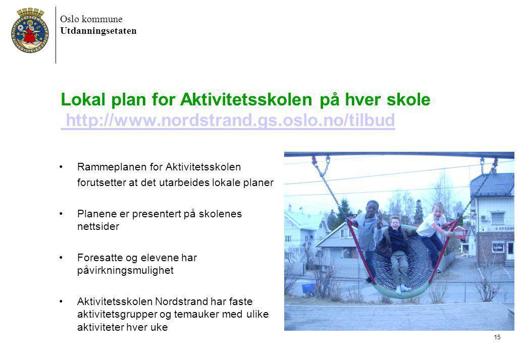 Oslo kommune Utdanningsetaten 6/30/2014 Dokumentnavn 15 Lokal plan for Aktivitetsskolen på hver skole http://www.nordstrand.gs.oslo.no/tilbud http://www.nordstrand.gs.oslo.no/tilbud •Rammeplanen for Aktivitetsskolen forutsetter at det utarbeides lokale planer •Planene er presentert på skolenes nettsider •Foresatte og elevene har påvirkningsmulighet •Aktivitetsskolen Nordstrand har faste aktivitetsgrupper og temauker med ulike aktiviteter hver uke