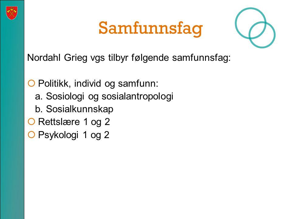 Samfunnsfag Nordahl Grieg vgs tilbyr følgende samfunnsfag:  Politikk, individ og samfunn: a. Sosiologi og sosialantropologi b. Sosialkunnskap  Retts