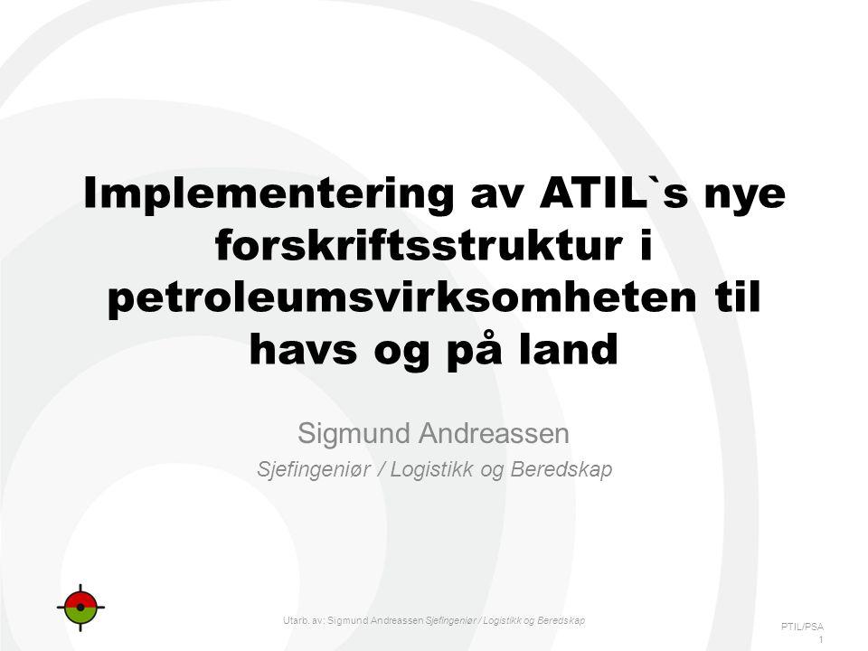 PTIL/PSA Implementering av ATIL`s nye forskriftsstruktur i petroleumsvirksomheten til havs og på land Sigmund Andreassen Sjefingeniør / Logistikk og Beredskap 1 Utarb.