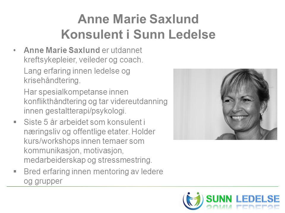 Anne Marie Saxlund Konsulent i Sunn Ledelse •Anne Marie Saxlund er utdannet kreftsykepleier, veileder og coach. Lang erfaring innen ledelse og krisehå