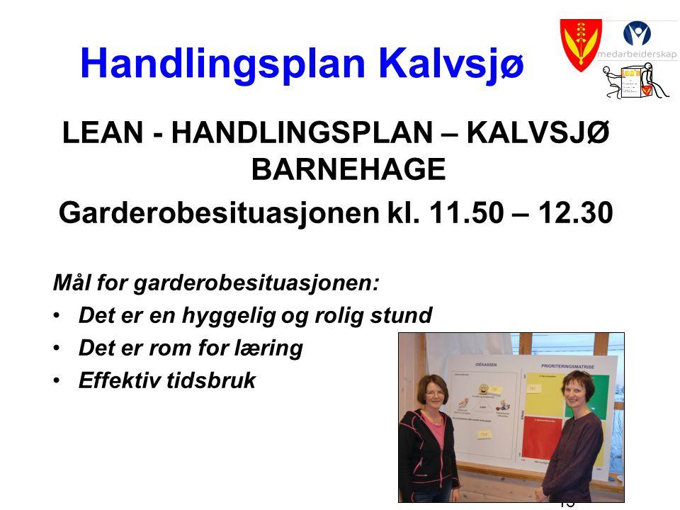 13 Handlingsplan Kalvsjø LEAN - HANDLINGSPLAN – KALVSJØ BARNEHAGE Garderobesituasjonen kl. 11.50 – 12.30 Mål for garderobesituasjonen: •Det er en hygg