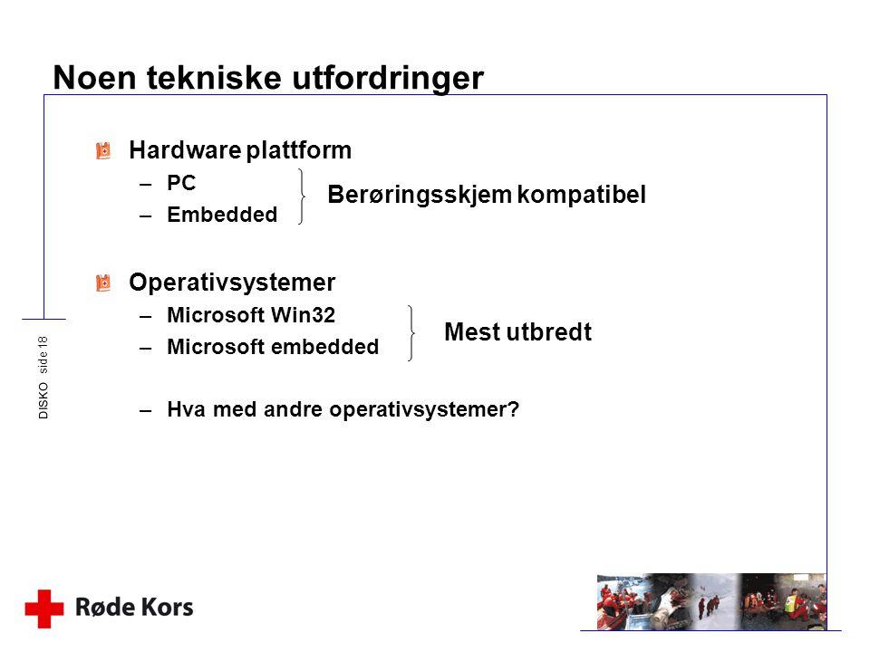 DISKO side 18 Noen tekniske utfordringer Hardware plattform –PC –Embedded Operativsystemer –Microsoft Win32 –Microsoft embedded –Hva med andre operati