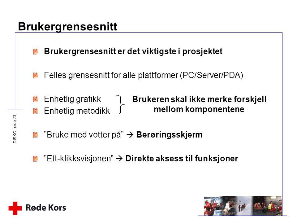 DISKO side 20 Brukergrensesnitt Brukergrensesnitt er det viktigste i prosjektet Felles grensesnitt for alle plattformer (PC/Server/PDA) Enhetlig grafi