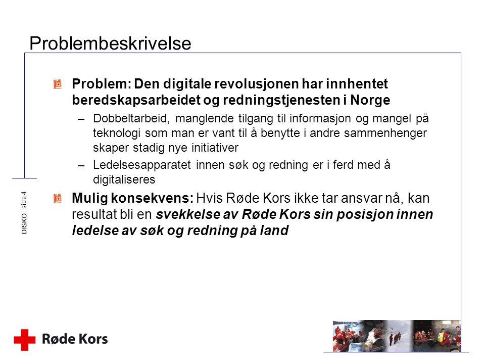 DISKO side 4 Problembeskrivelse Problem: Den digitale revolusjonen har innhentet beredskapsarbeidet og redningstjenesten i Norge –Dobbeltarbeid, mangl