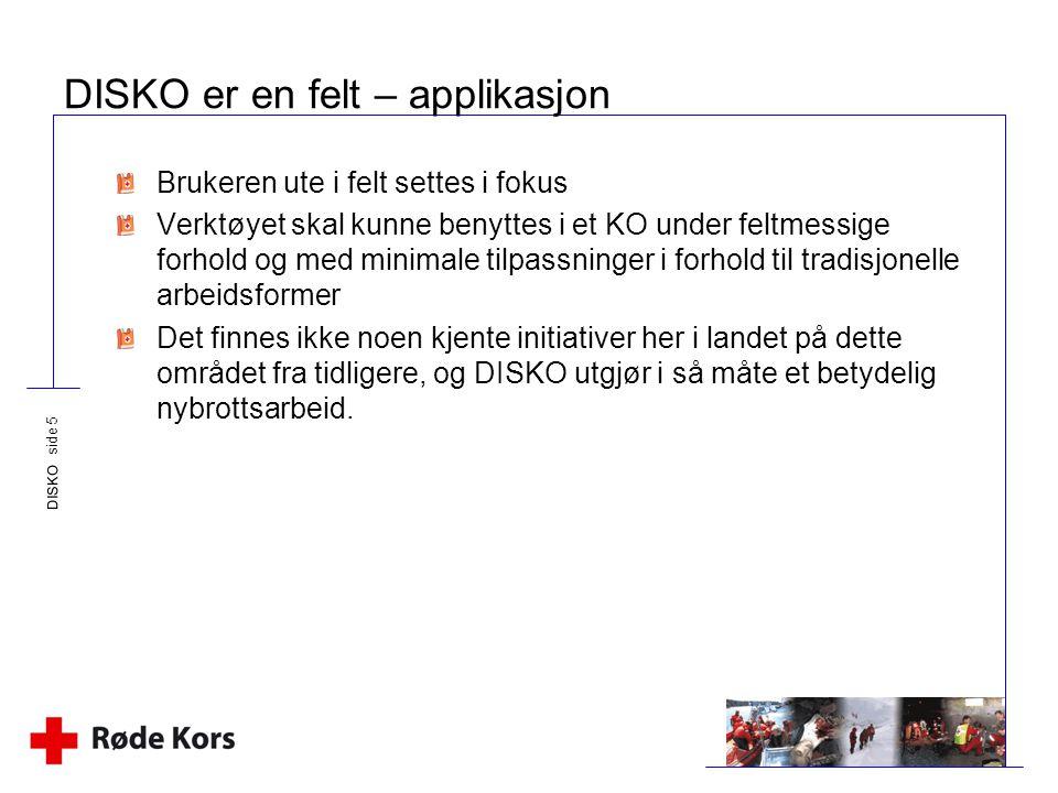 DISKO side 5 DISKO er en felt – applikasjon Brukeren ute i felt settes i fokus Verktøyet skal kunne benyttes i et KO under feltmessige forhold og med
