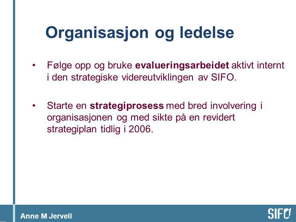 Anne M Jervell Organisasjon og ledelse •Følge opp og bruke evalueringsarbeidet aktivt internt i den strategiske videreutviklingen av SIFO. •Starte en