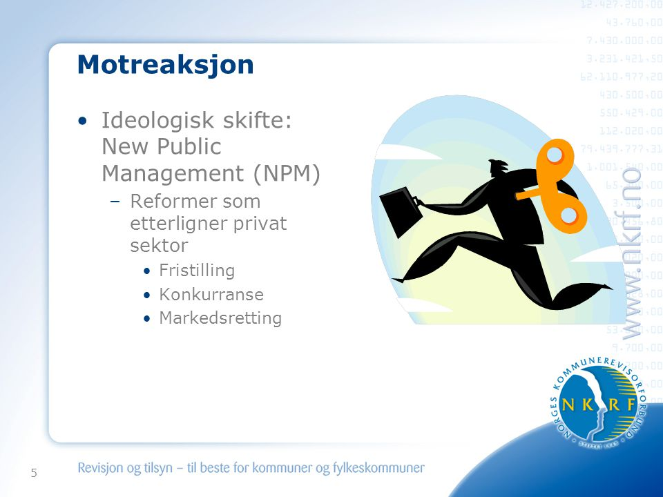 5 Motreaksjon •Ideologisk skifte: New Public Management (NPM) –Reformer som etterligner privat sektor •Fristilling •Konkurranse •Markedsretting