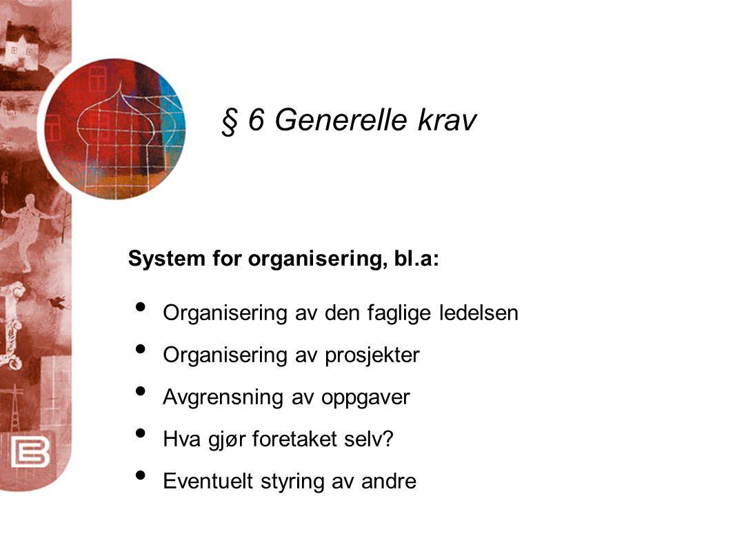 § 6 Generelle krav System for organisering, bl.a: • Organisering av den faglige ledelsen • Organisering av prosjekter • Avgrensning av oppgaver • Hva gjør foretaket selv.