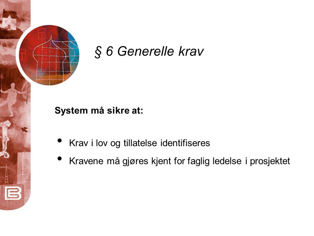 § 6 Generelle krav System må sikre at: • Krav i lov og tillatelse identifiseres • Kravene må gjøres kjent for faglig ledelse i prosjektet