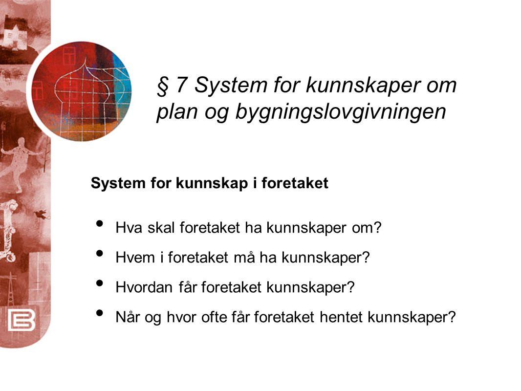 § 7 System for kunnskaper om plan og bygningslovgivningen System for kunnskap i foretaket • Hva skal foretaket ha kunnskaper om.