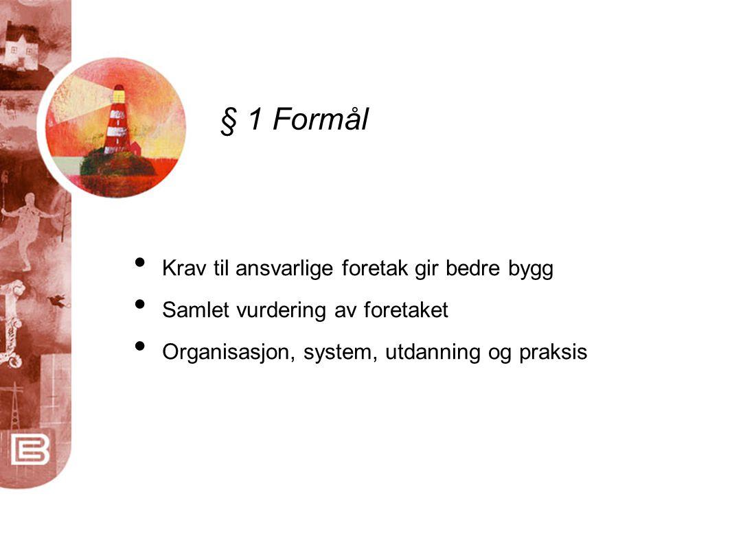 § 1 Formål • Krav til ansvarlige foretak gir bedre bygg • Samlet vurdering av foretaket • Organisasjon, system, utdanning og praksis