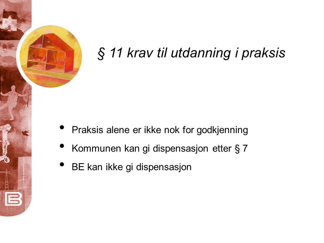 § 11 krav til utdanning i praksis • Praksis alene er ikke nok for godkjenning • Kommunen kan gi dispensasjon etter § 7 • BE kan ikke gi dispensasjon
