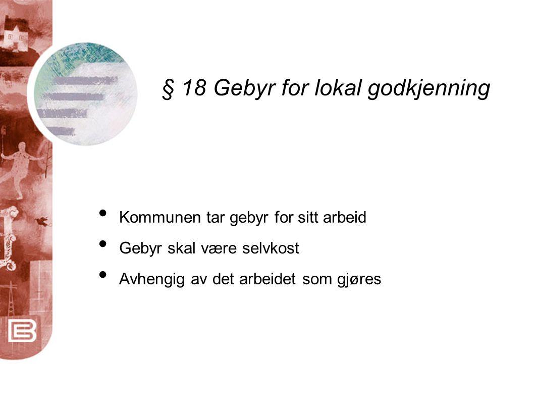 § 18 Gebyr for lokal godkjenning • Kommunen tar gebyr for sitt arbeid • Gebyr skal være selvkost • Avhengig av det arbeidet som gjøres