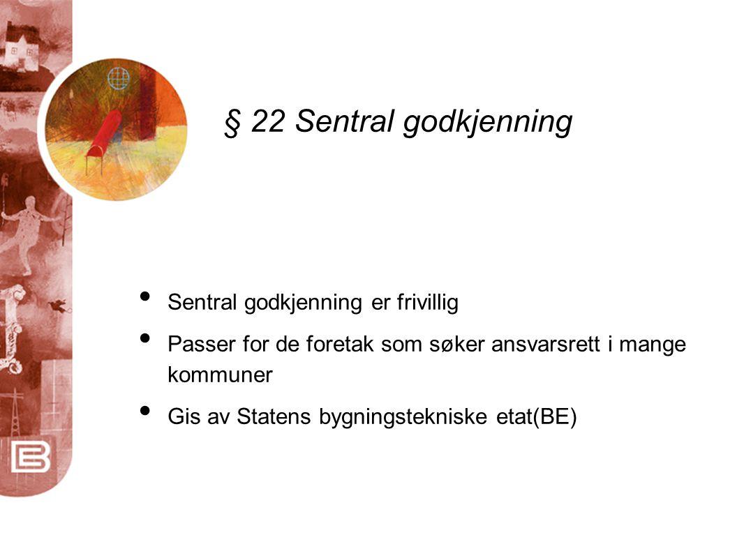 § 22 Sentral godkjenning • Sentral godkjenning er frivillig • Passer for de foretak som søker ansvarsrett i mange kommuner • Gis av Statens bygningstekniske etat(BE)
