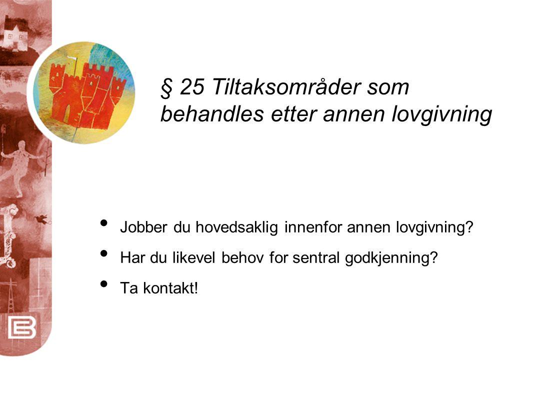 § 25 Tiltaksområder som behandles etter annen lovgivning • Jobber du hovedsaklig innenfor annen lovgivning.