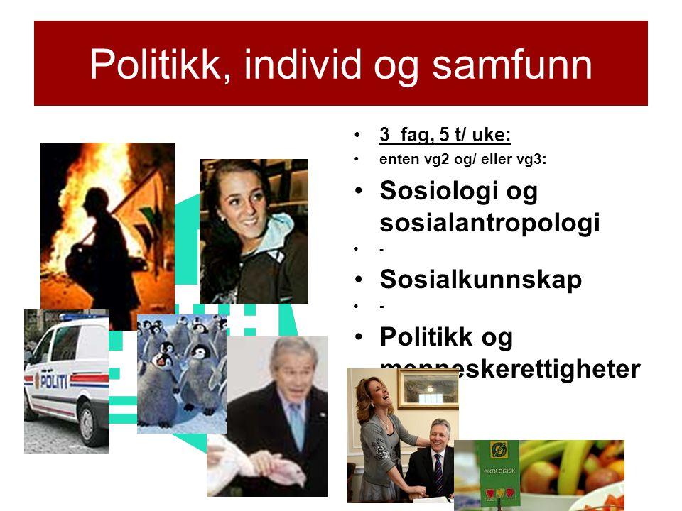 Politikk, individ og samfunn •3 fag, 5 t/ uke: •enten vg2 og/ eller vg3: •Sosiologi og sosialantropologi •- •Sosialkunnskap •- •Politikk og menneskere