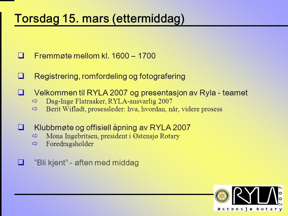 Torsdag 15. mars (ettermiddag)  Fremmøte mellom kl. 1600 – 1700  Registrering, romfordeling og fotografering  Velkommen til RYLA 2007 og presentasj
