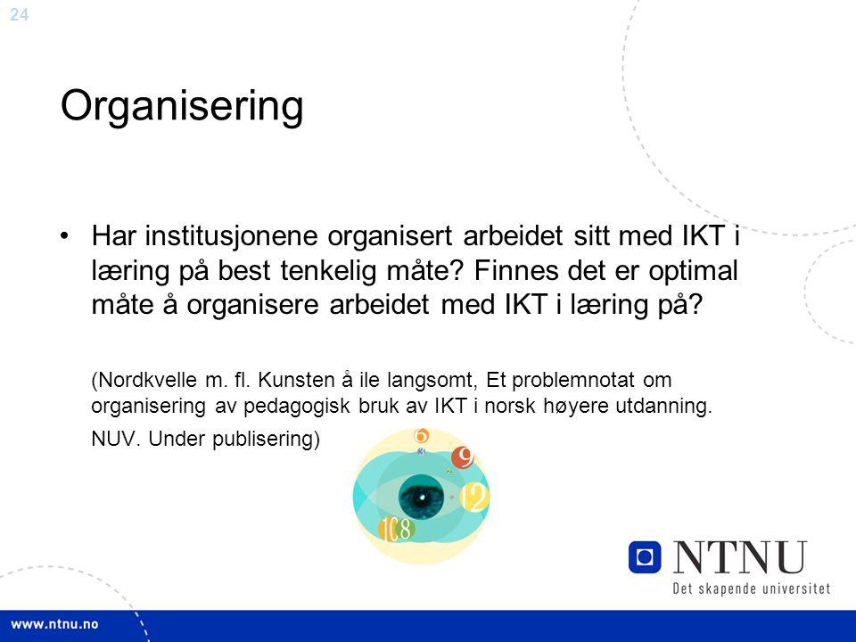 24 Organisering •Har institusjonene organisert arbeidet sitt med IKT i læring på best tenkelig måte? Finnes det er optimal måte å organisere arbeidet