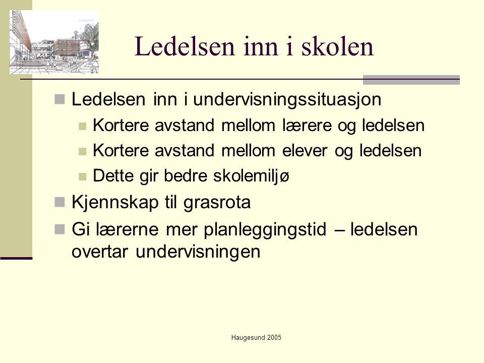 Haugesund 2005 Ledelsen inn i skolen  Ledelsen inn i undervisningssituasjon  Kortere avstand mellom lærere og ledelsen  Kortere avstand mellom elev
