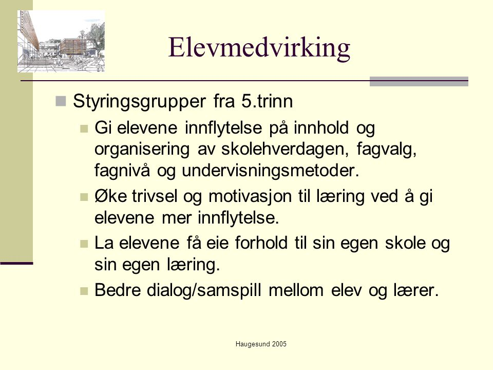 Haugesund 2005 Elevmedvirking  Styringsgrupper fra 5.trinn  Gi elevene innflytelse på innhold og organisering av skolehverdagen, fagvalg, fagnivå og