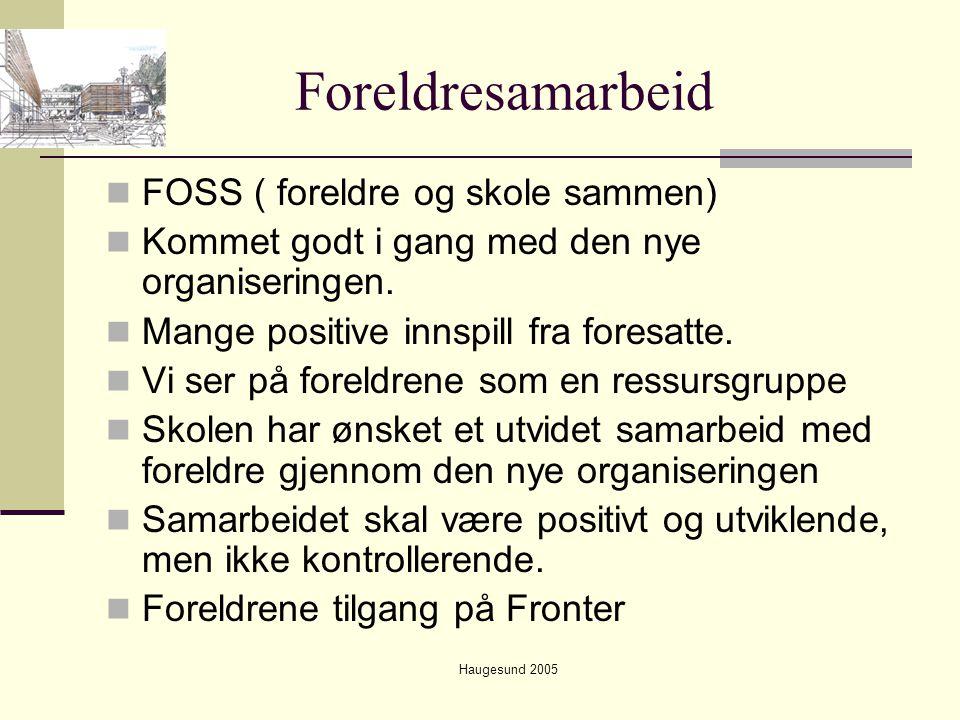 Haugesund 2005 Foreldresamarbeid  FOSS ( foreldre og skole sammen)  Kommet godt i gang med den nye organiseringen.  Mange positive innspill fra for