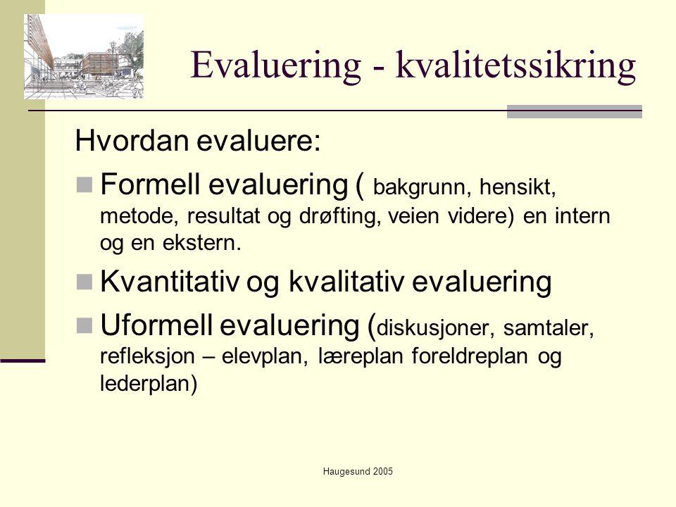 Haugesund 2005 Evaluering - kvalitetssikring Hvordan evaluere:  Formell evaluering ( bakgrunn, hensikt, metode, resultat og drøfting, veien videre) e