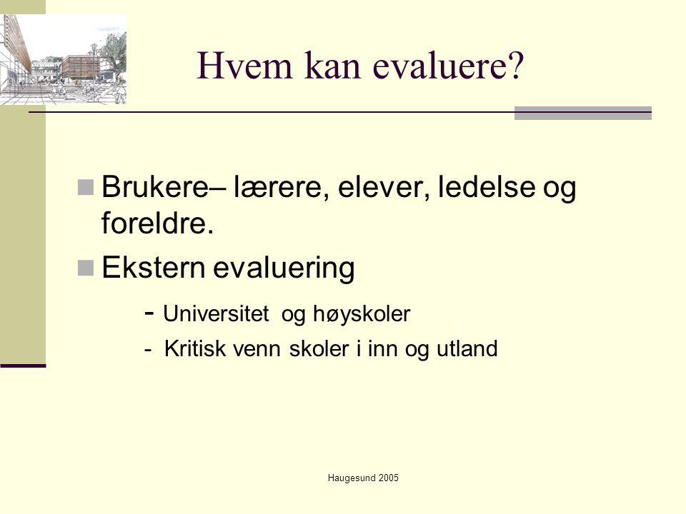 Haugesund 2005 Hvem kan evaluere?  Brukere– lærere, elever, ledelse og foreldre.  Ekstern evaluering - Universitet og høyskoler - Kritisk venn skole