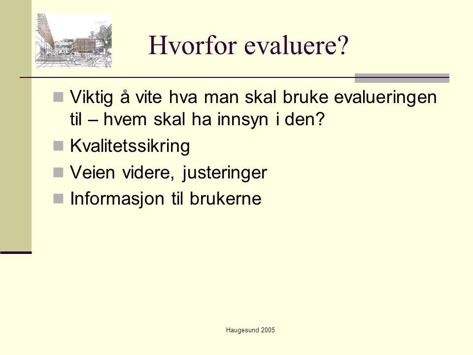 Haugesund 2005 Hvorfor evaluere?  Viktig å vite hva man skal bruke evalueringen til – hvem skal ha innsyn i den?  Kvalitetssikring  Veien videre, j