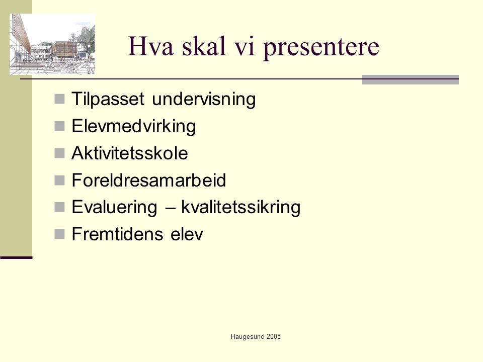 Haugesund 2005 Hva skal vi presentere  Tilpasset undervisning  Elevmedvirking  Aktivitetsskole  Foreldresamarbeid  Evaluering – kvalitetssikring