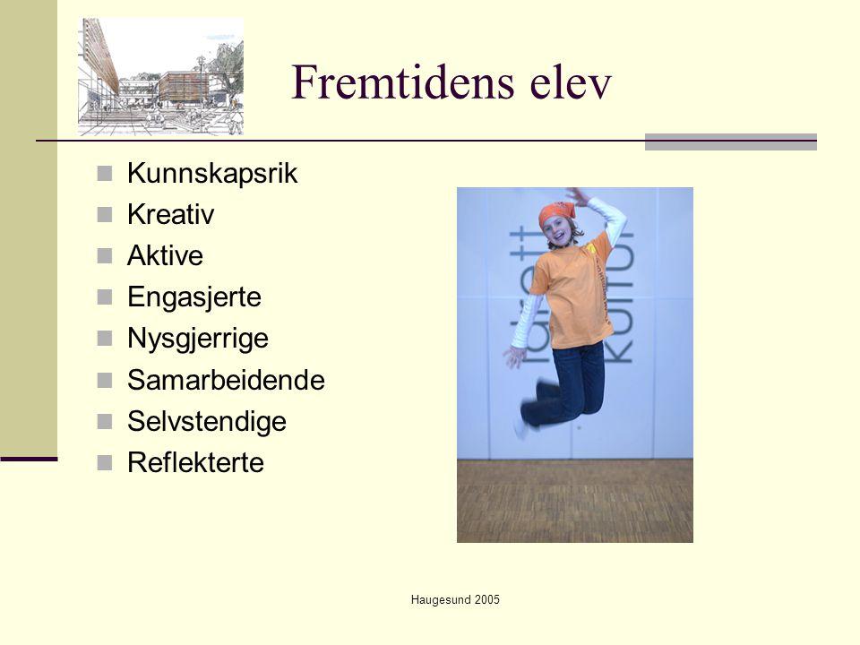Haugesund 2005 Fremtidens elev  Kunnskapsrik  Kreativ  Aktive  Engasjerte  Nysgjerrige  Samarbeidende  Selvstendige  Reflekterte