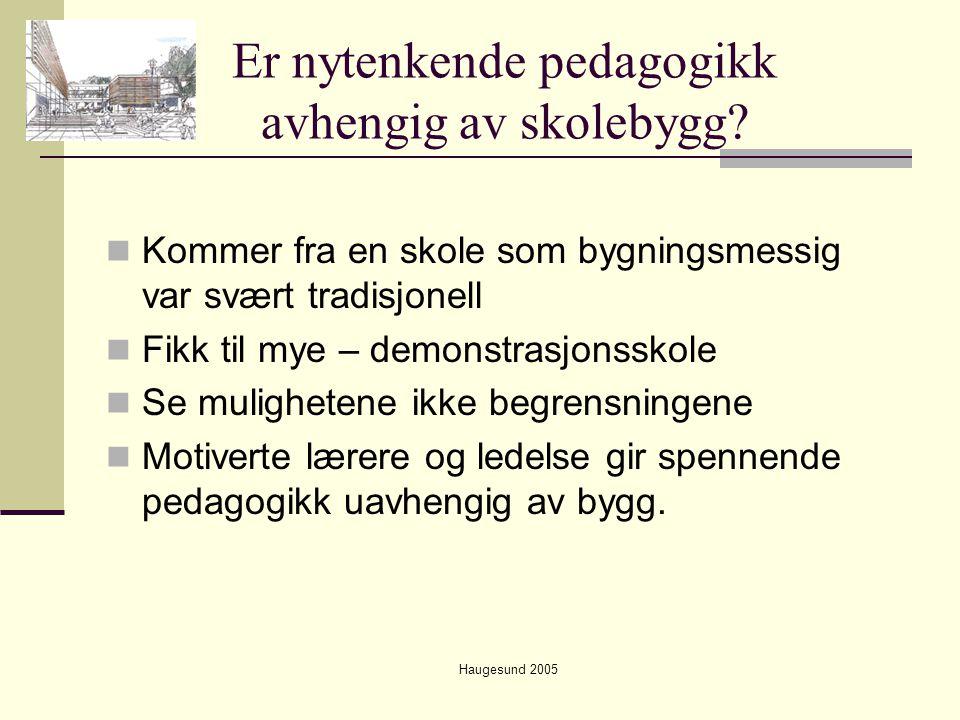 Haugesund 2005 Er nytenkende pedagogikk avhengig av skolebygg?  Kommer fra en skole som bygningsmessig var svært tradisjonell  Fikk til mye – demons