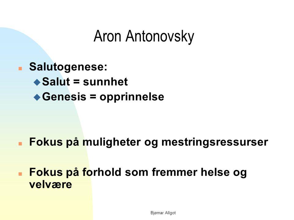 Bjørnar Allgot Aron Antonovsky n Salutogenese: u Salut = sunnhet u Genesis = opprinnelse n Fokus på muligheter og mestringsressurser n Fokus på forhold som fremmer helse og velvære