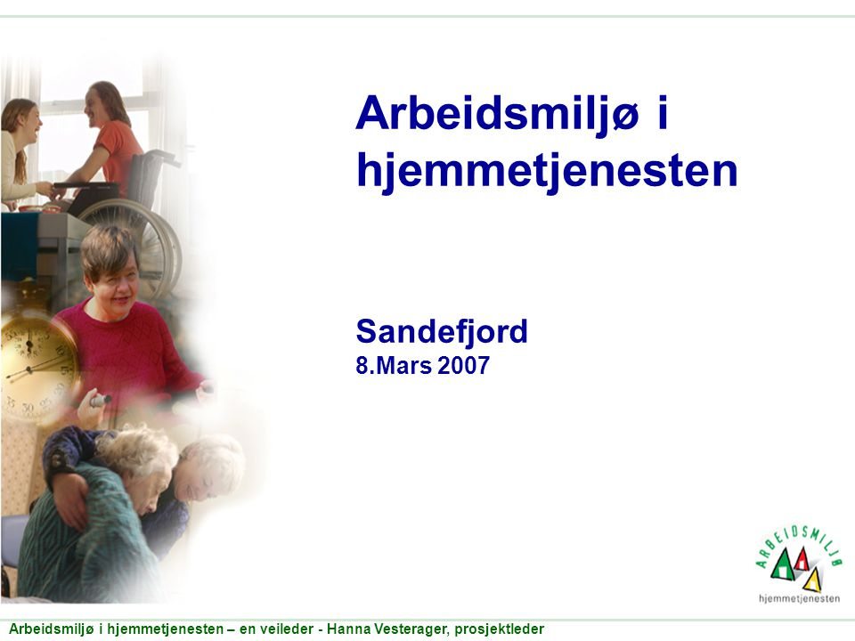 Arbeidsmiljø i hjemmetjenesten – en veileder - Hanna Vesterager, prosjektleder Arbeidsmiljø i hjemmetjenesten Sandefjord 8.Mars 2007