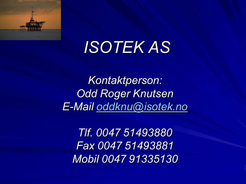 ISOTEK AS Kontaktperson: Odd Roger Knutsen E-Mail oddknu@isotek.no oddknu@isotek.no Tlf. 0047 51493880 Fax 0047 51493881 Mobil 0047 91335130