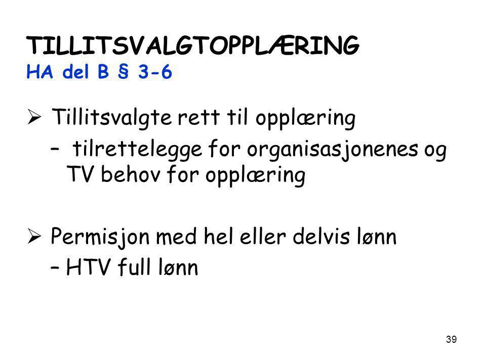 39 TILLITSVALGTOPPLÆRING HA del B § 3-6  Tillitsvalgte rett til opplæring – tilrettelegge for organisasjonenes og TV behov for opplæring  Permisjon