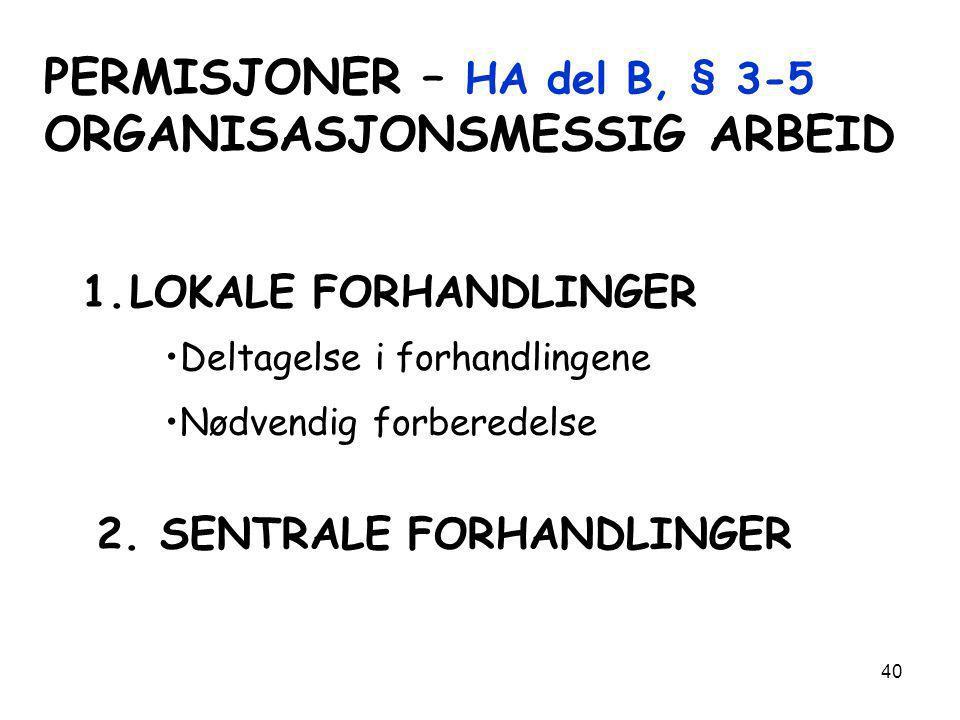 40 PERMISJONER – HA del B, § 3-5 ORGANISASJONSMESSIG ARBEID 1.LOKALE FORHANDLINGER •Deltagelse i forhandlingene •Nødvendig forberedelse 2. SENTRALE FO