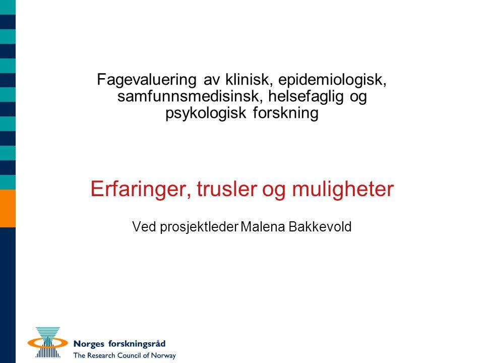 Fagevaluering av klinisk, epidemiologisk, samfunnsmedisinsk, helsefaglig og psykologisk forskning Erfaringer, trusler og muligheter Ved prosjektleder Malena Bakkevold