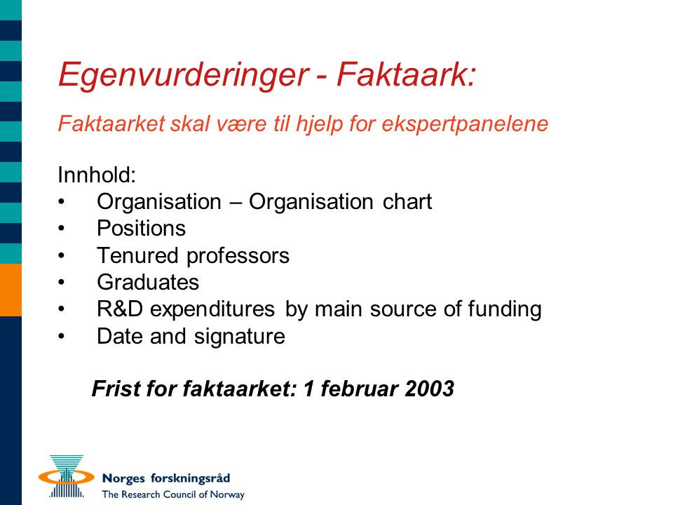 Egenvurderinger - Faktaark: Faktaarket skal være til hjelp for ekspertpanelene Innhold: •Organisation – Organisation chart •Positions •Tenured professors •Graduates •R&D expenditures by main source of funding •Date and signature Frist for faktaarket: 1 februar 2003