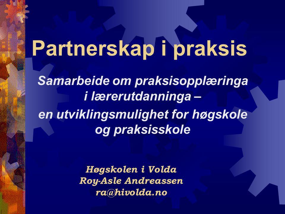 Partnerskap i praksis Samarbeide om praksisopplæringa i lærerutdanninga – en utviklingsmulighet for høgskole og praksisskole Høgskolen i Volda Roy-Asle Andreassen ra@hivolda.no